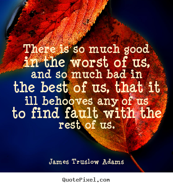 Inspirational quotes - There is so much good in the worst of us, and so much bad in the best..