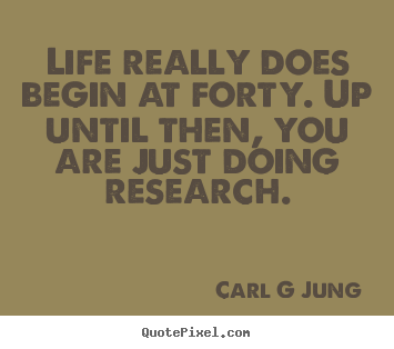 Life really does begin at forty. up until then, you are.. Carl G Jung famous inspirational sayings
