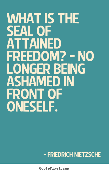 Inspirational quotes - What is the seal of attained freedom? - no longer being ashamed..