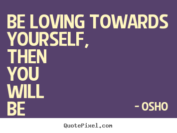Sayings about inspirational - Be loving towards yourself, then you will be able to love..