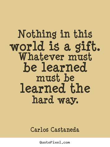 Nothing in this world is a gift. whatever must be learned must.. Carlos Castaneda  inspirational quotes