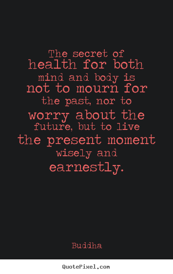 Buddha picture quotes - The secret of health for both mind and body is not to mourn for the.. - Inspirational quotes