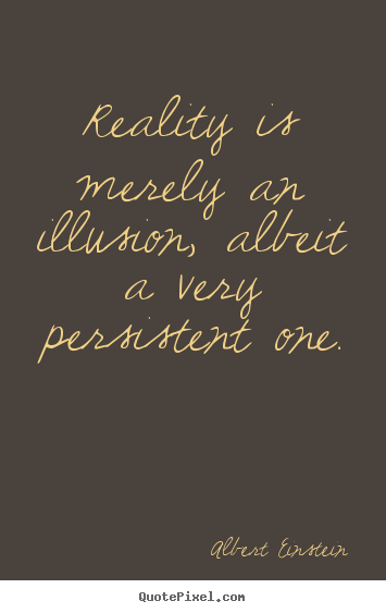 Reality is merely an illusion, albeit a very.. Albert Einstein top inspirational quotes