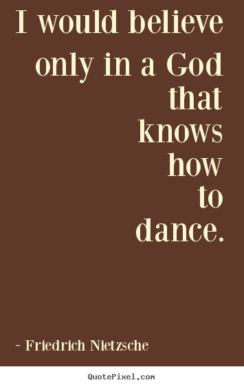 Design picture quotes about inspirational - I would believe only in a god that knows how to dance.