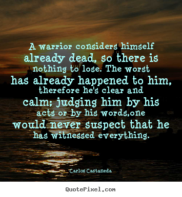 A warrior considers himself already dead, so there is nothing.. Carlos Castaneda  inspirational quote