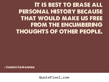 Carlos Castaneda picture quotes - It is best to erase all personal history because that would make.. - Inspirational quotes