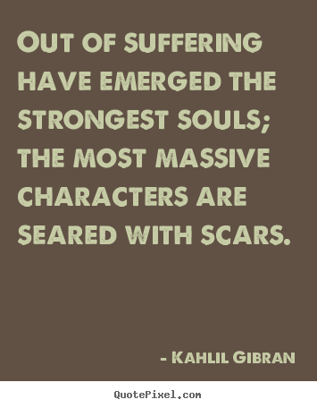 Quotes about inspirational - Out of suffering have emerged the strongest souls; the most massive characters..