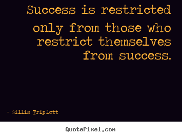 Success is restricted only from those who restrict.. Gillis Triplett famous inspirational quotes