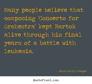 Many people believe that composing 'concerto for orchestra'.. John Larry Granger popular inspirational quotes