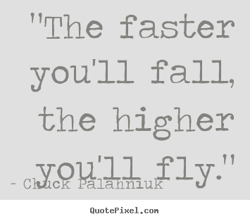 """the faster you'll fall, the higher you'll fly."" Chuck Palahniuk  inspirational quotes"