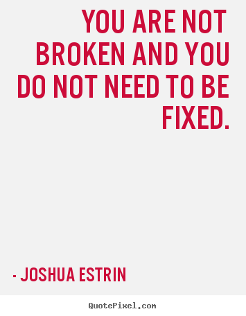 Joshua Estrin picture quotes - You are not broken and you do not need to be fixed. - Inspirational sayings