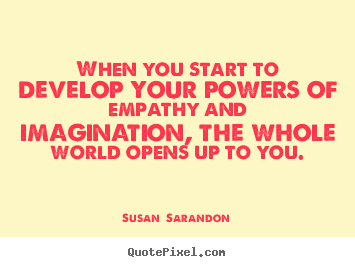 Susan  Sarandon picture quote - When you start to develop your powers of empathy and imagination,.. - Inspirational quotes