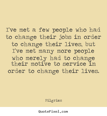 Quote about inspirational - I've met a few people who had to change their jobs in order..