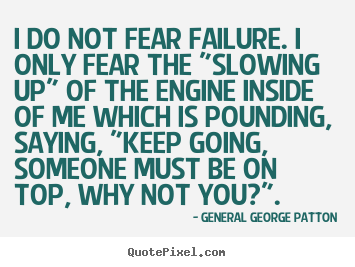 "Inspirational quotes - I do not fear failure. i only fear the ""slowing.."