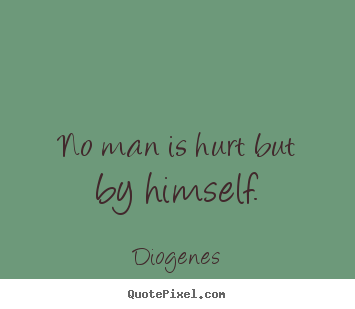 No man is hurt but by himself. Diogenes  inspirational quote
