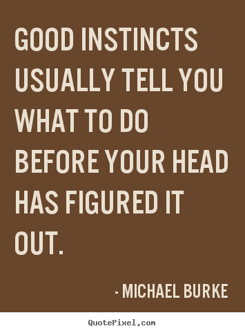 Good instincts usually tell you what to do before your head has.. Michael Burke top inspirational quotes