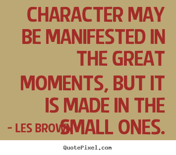 Inspirational quotes - Character may be manifested in the great moments, but it is..