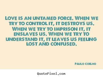 Inspirational quotes - Love is an untamed force. when we try to control..