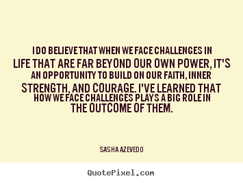 I do believe that when we face challenges in life.. Sasha Azevedo famous inspirational quotes
