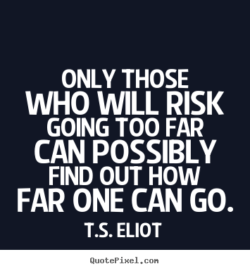 Inspirational quotes - Only those who will risk going too far can possibly find..