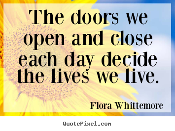 The doors we open and close each day decide the lives we live. Flora Whittemore popular inspirational quotes