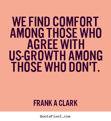 Inspirational quotes - We find comfort among those who agree with us-growth among those who..