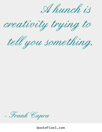 Inspirational quotes - A hunch is creativity trying to tell you something.