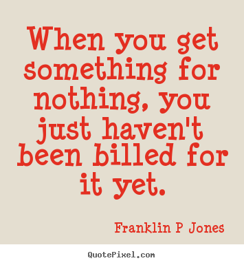 Inspirational quote - When you get something for nothing, you just haven't been billed..