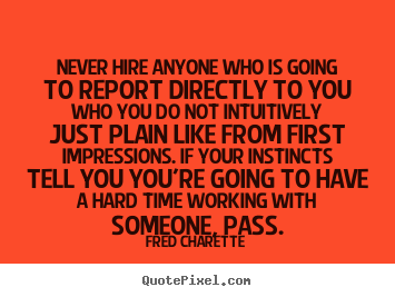 Never hire anyone who is going to report directly.. Fred Charette  inspirational quote