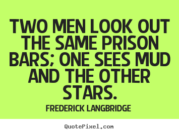 Two men look out the same prison bars; one sees mud and the other stars. Frederick Langbridge famous inspirational quotes