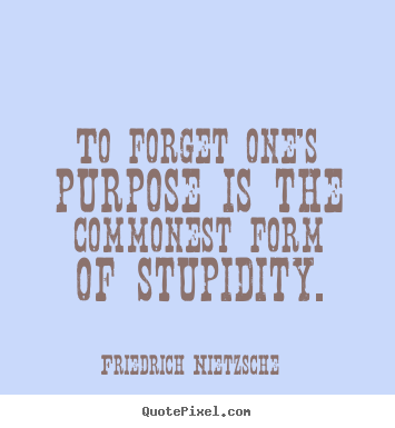 To forget one's purpose is the commonest form of.. Friedrich Nietzsche top inspirational quotes