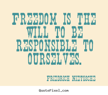 Freedom is the will to be responsible to ourselves. Friedrich Nietzsche famous inspirational quotes