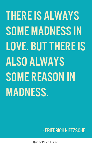 Inspirational quotes - There is always some madness in love. but there is also always some reason..