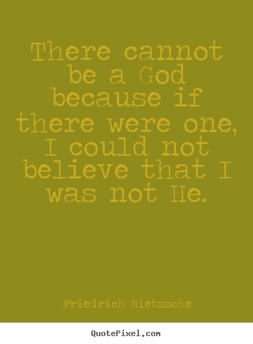 There cannot be a god because if there were one, i could not believe.. Friedrich Nietzsche  inspirational quotes