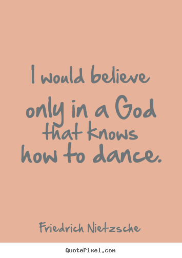 Design picture quote about inspirational - I would believe only in a god that knows how to dance.