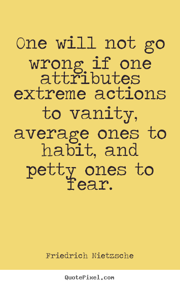 One will not go wrong if one attributes extreme.. Friedrich Nietzsche  inspirational quote