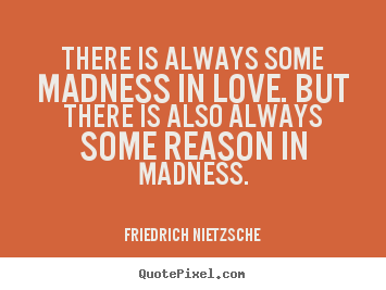 Friedrich Nietzsche poster quotes - There is always some madness in love. but there is also always some reason.. - Inspirational quotes