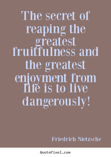 The secret of reaping the greatest fruitfulness and the greatest.. Friedrich Nietzsche  inspirational quotes