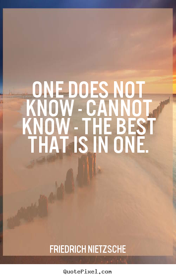 Quote about inspirational - One does not know - cannot know - the best that is in one.