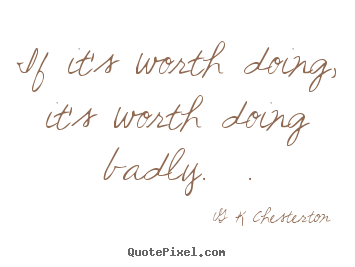 Customize picture quotes about inspirational - If it's worth doing, it's worth doing badly.  .