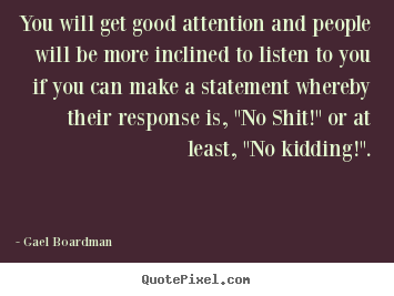 You will get good attention and people will be more inclined to listen.. Gael Boardman  inspirational quotes