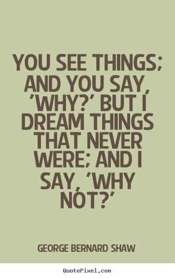 Inspirational quotes - You see things; and you say, 'why?' but i dream..