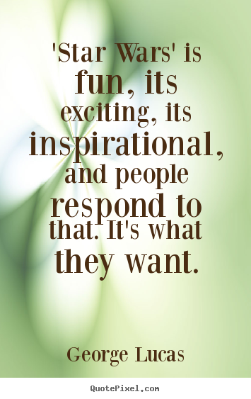 Quote about inspirational - 'star wars' is fun, its exciting, its inspirational, and people..
