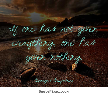 Inspirational quote - If one has not given everything, one has given nothing.