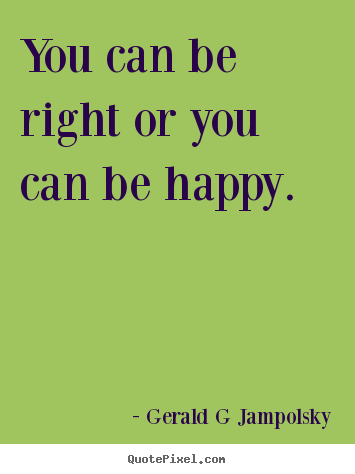 Quote about inspirational - You can be right or you can be happy.