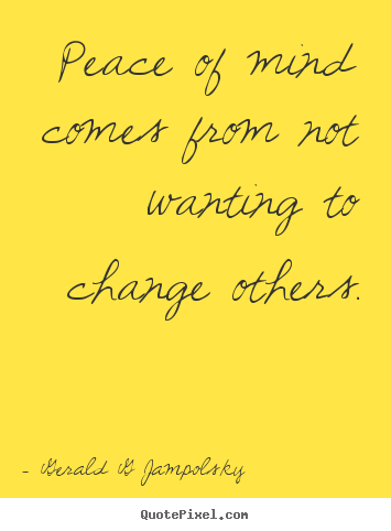 Peace of mind comes from not wanting to change others. Gerald G Jampolsky great inspirational quote