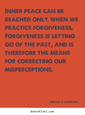 Inner peace can be reached only when we practice forgiveness. forgiveness.. Gerald G Jampolsky good inspirational quotes