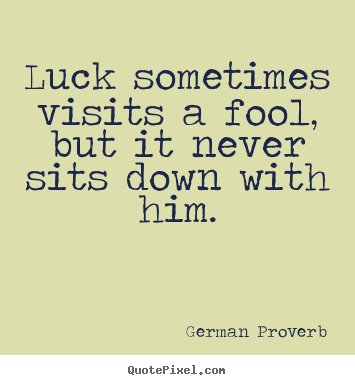 Luck sometimes visits a fool, but it never sits down with him. German Proverb top inspirational quotes