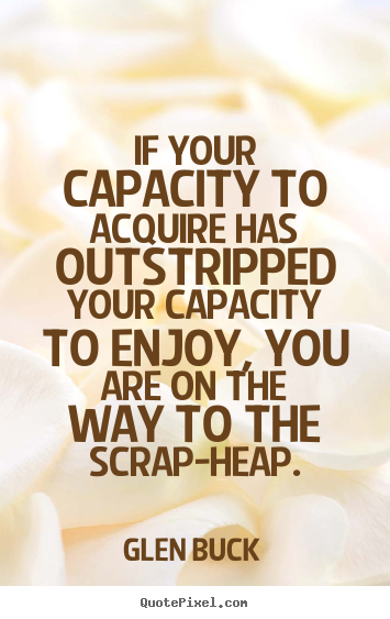 Inspirational sayings - If your capacity to acquire has outstripped your capacity to enjoy,..