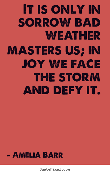 Quote about inspirational - It is only in sorrow bad weather masters..